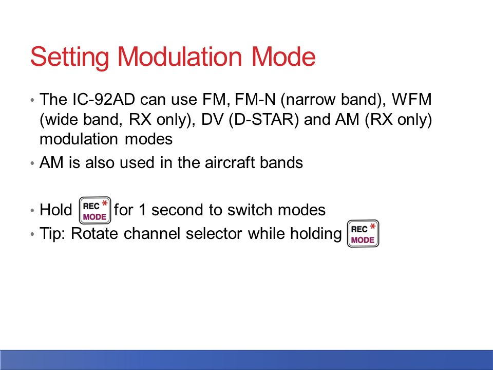 Setting Modulation Mode The IC-92AD can use FM, FM-N (narrow band), WFM (wide band, RX only), DV (D-STAR) and AM (RX only) modulation modes AM is also used in the aircraft bands Hold for 1 second to switch modes Tip: Rotate channel selector while holding