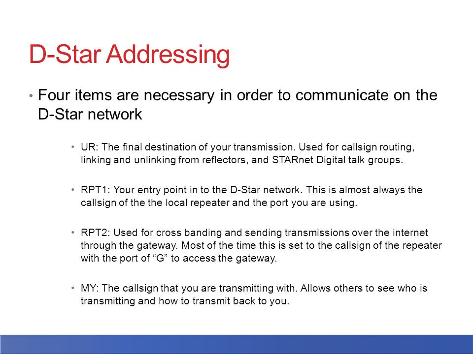 D-Star Addressing Four items are necessary in order to communicate on the D-Star network UR: The final destination of your transmission. Used for call