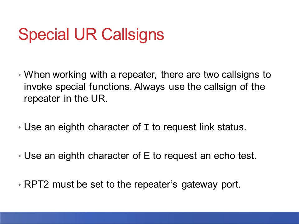 Special UR Callsigns When working with a repeater, there are two callsigns to invoke special functions. Always use the callsign of the repeater in the