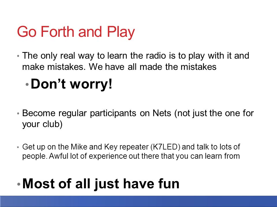 Go Forth and Play The only real way to learn the radio is to play with it and make mistakes.