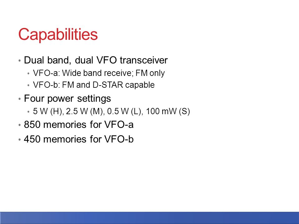 Capabilities Dual band, dual VFO transceiver VFO-a: Wide band receive; FM only VFO-b: FM and D-STAR capable Four power settings 5 W (H), 2.5 W (M), 0.