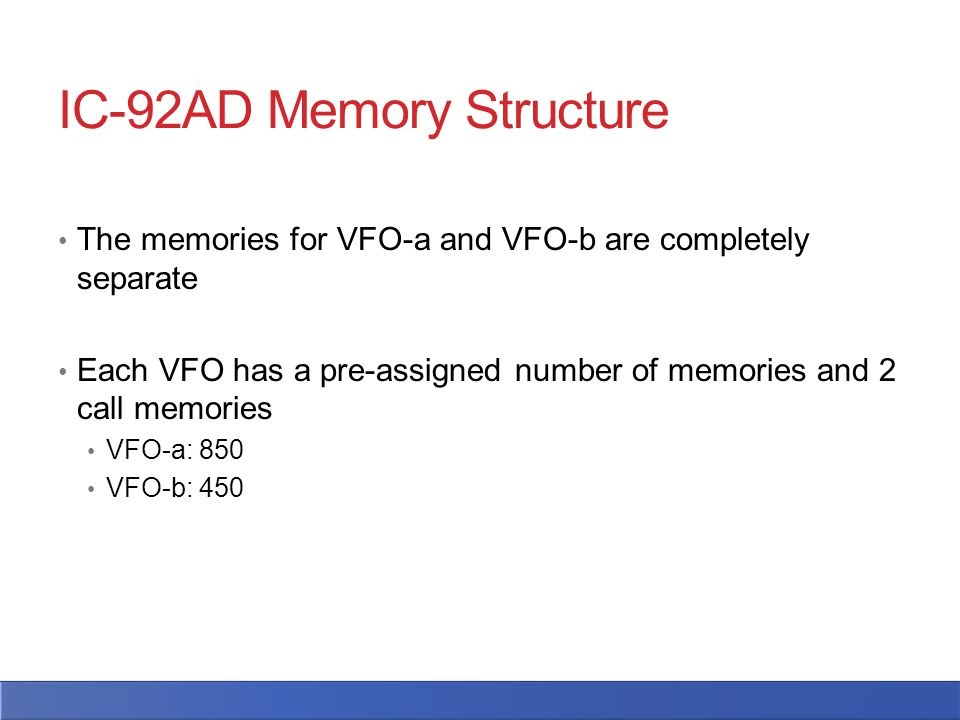IC-92AD Memory Structure The memories for VFO-a and VFO-b are completely separate Each VFO has a pre-assigned number of memories and 2 call memories VFO-a: 850 VFO-b: 450