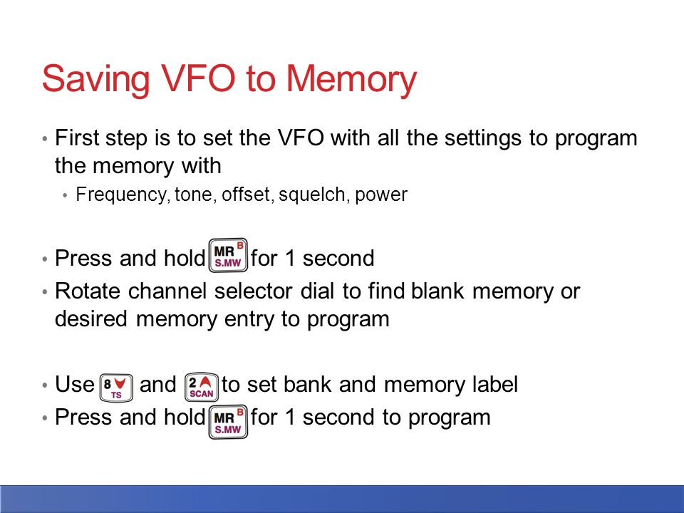 Saving VFO to Memory First step is to set the VFO with all the settings to program the memory with Frequency, tone, offset, squelch, power Press and hold for 1 second Rotate channel selector dial to find blank memory or desired memory entry to program Use and to set bank and memory label Press and hold for 1 second to program