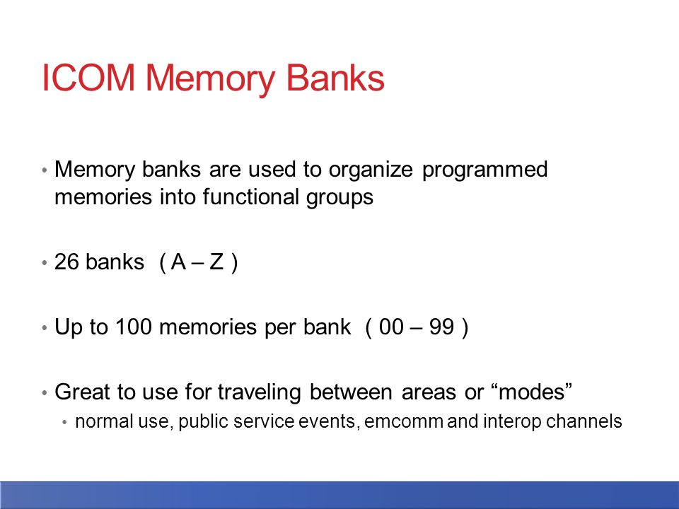 ICOM Memory Banks Memory banks are used to organize programmed memories into functional groups 26 banks ( A – Z ) Up to 100 memories per bank ( 00 – 99 ) Great to use for traveling between areas or modes normal use, public service events, emcomm and interop channels