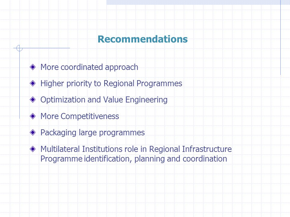 Recommendations More coordinated approach Higher priority to Regional Programmes Optimization and Value Engineering More Competitiveness Packaging large programmes Multilateral Institutions role in Regional Infrastructure Programme identification, planning and coordination