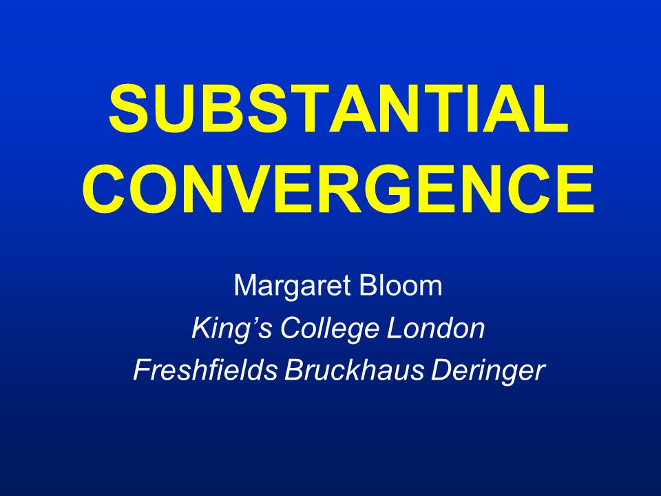 SUBSTANTIAL CONVERGENCE Margaret Bloom King's College London Freshfields Bruckhaus Deringer