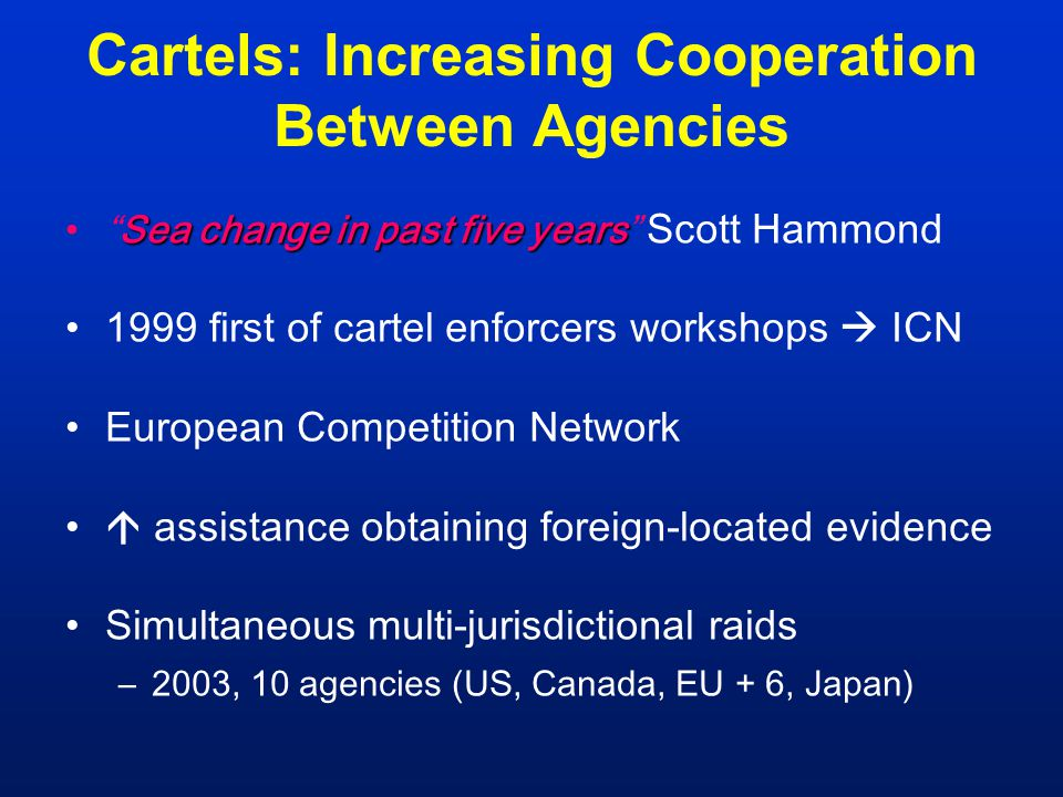 "Cartels: Increasing Cooperation Between Agencies Sea change in past five years""Sea change in past five years"" Scott Hammond 1999 first of cartel enfor"
