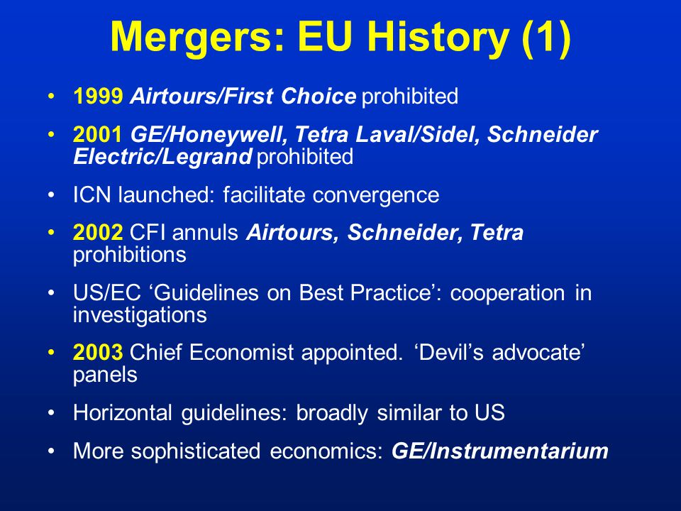 Mergers: EU History (2) 2004 New ECMR –'Significantly impede effective competition' test –Procedural changes: parties coordinate filings better Growing use of more sophisticated economics: BMG/Sony, Oracle/PeopleSoft 2005 ECJ dismisses Commission's appeal of Tetra Changes  convergence with US % notified cases prohibited, withdrawn or commitments –1999-2001 average14 –2002-2004 average 8