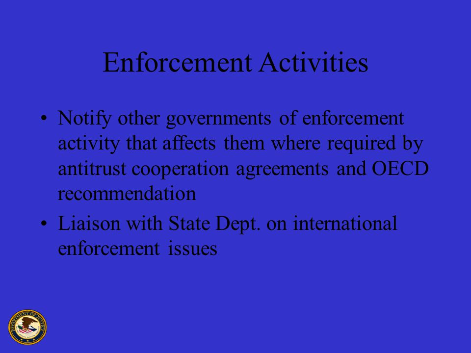 Enforcement Activities Notify other governments of enforcement activity that affects them where required by antitrust cooperation agreements and OECD recommendation Liaison with State Dept.