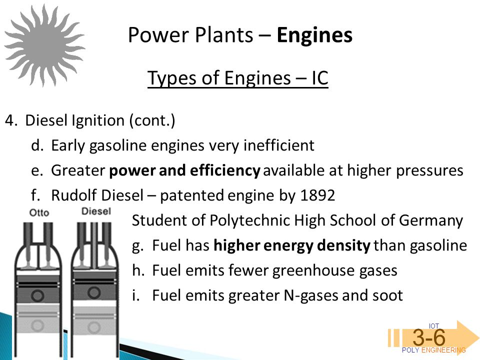 IOT POLY ENGINEERING 3-6 Power Plants – Engines 4.Diesel Ignition (cont.) d.Early gasoline engines very inefficient e.Greater power and efficiency ava