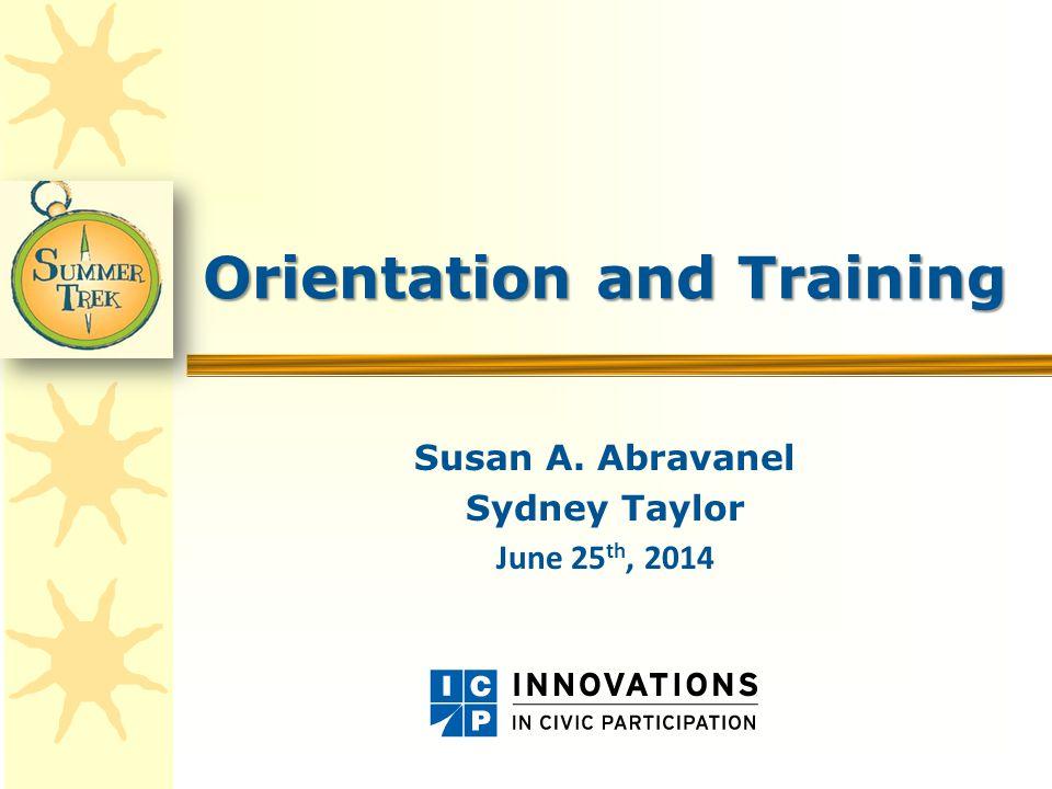 Orientation and Training Susan A. Abravanel Sydney Taylor June 25 th, 2014