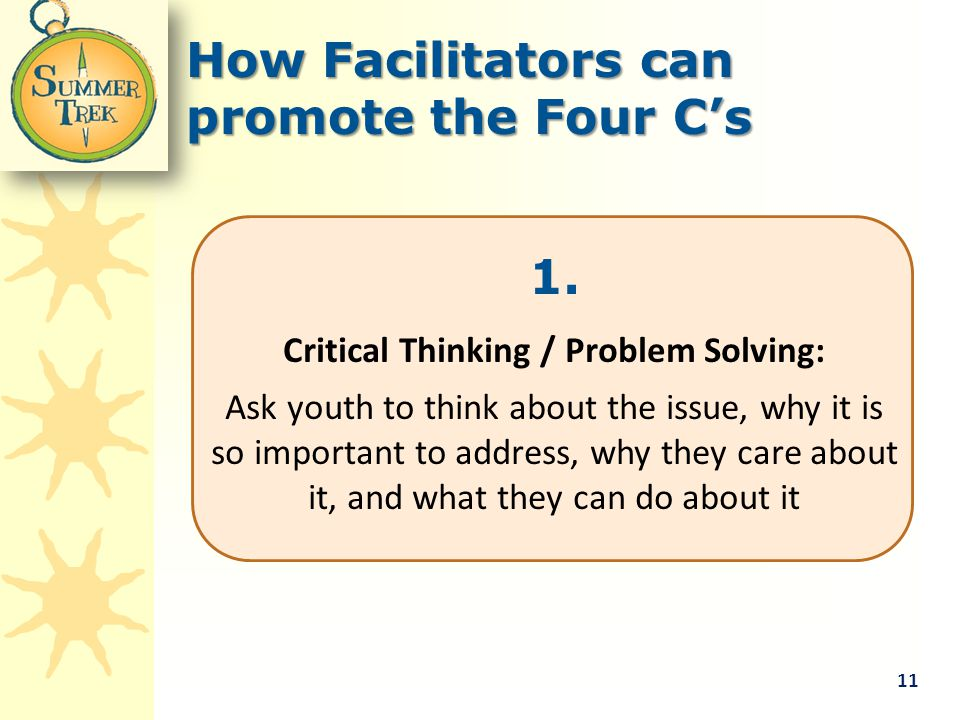 1. Critical Thinking / Problem Solving: Ask youth to think about the issue, why it is so important to address, why they care about it, and what they c