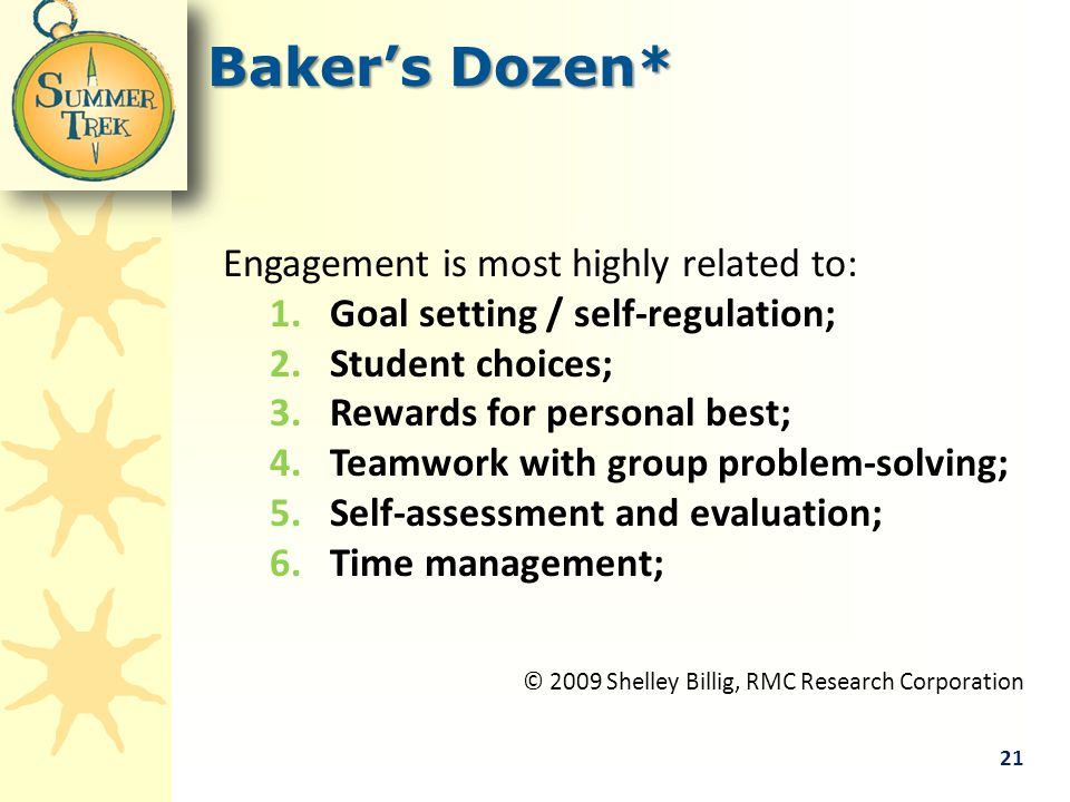 Baker's Dozen* Engagement is most highly related to: 1.Goal setting / self-regulation; 2.Student choices; 3.Rewards for personal best; 4.Teamwork with group problem-solving; 5.Self-assessment and evaluation; 6.Time management; © 2009 Shelley Billig, RMC Research Corporation 21