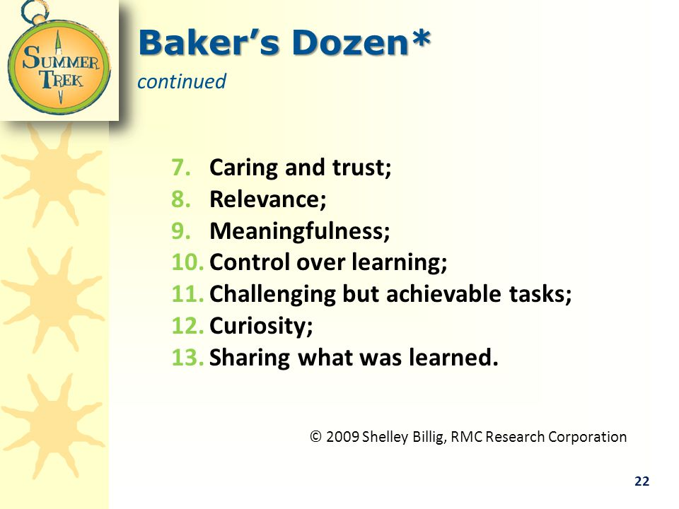 Baker's Dozen* continued 7.Caring and trust; 8.Relevance; 9.Meaningfulness; 10.Control over learning; 11.Challenging but achievable tasks; 12.Curiosity; 13.Sharing what was learned.