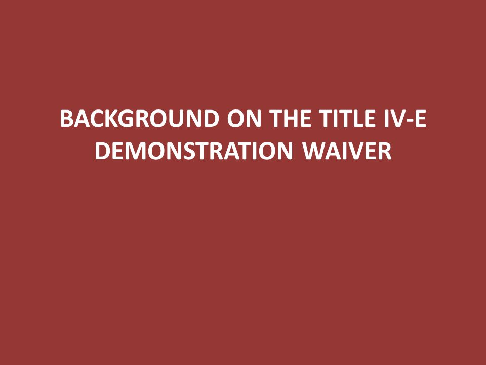 Title IV-E Demonstration Waiver BACKGROUND ON THE TITLE IV-E DEMONSTRATION WAIVER