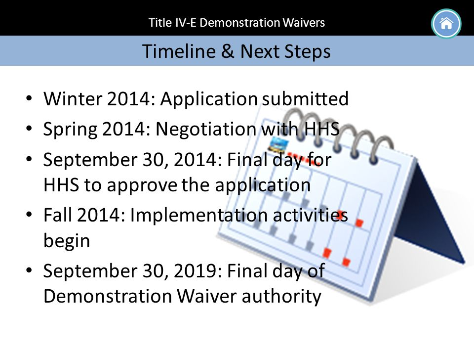 Title IV-E Demonstration Waivers Timeline & Next Steps Winter 2014: Application submitted Spring 2014: Negotiation with HHS September 30, 2014: Final day for HHS to approve the application Fall 2014: Implementation activities begin September 30, 2019: Final day of Demonstration Waiver authority