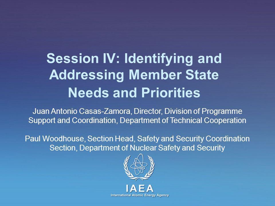 IAEA International Atomic Energy Agency Session IV: Identifying and Addressing Member State Needs and Priorities Juan Antonio Casas-Zamora, Director, Division of Programme Support and Coordination, Department of Technical Cooperation Paul Woodhouse, Section Head, Safety and Security Coordination Section, Department of Nuclear Safety and Security