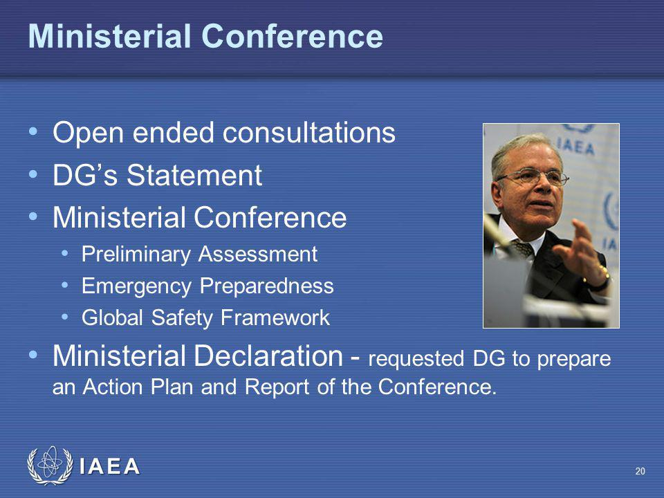 IAEA Ministerial Conference Open ended consultations DG's Statement Ministerial Conference Preliminary Assessment Emergency Preparedness Global Safety Framework Ministerial Declaration - requested DG to prepare an Action Plan and Report of the Conference.
