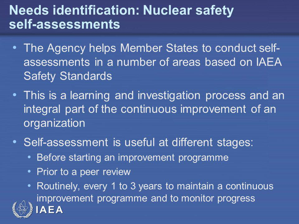 IAEA Needs identification: Nuclear safety self-assessments The Agency helps Member States to conduct self- assessments in a number of areas based on IAEA Safety Standards This is a learning and investigation process and an integral part of the continuous improvement of an organization Self-assessment is useful at different stages: Before starting an improvement programme Prior to a peer review Routinely, every 1 to 3 years to maintain a continuous improvement programme and to monitor progress