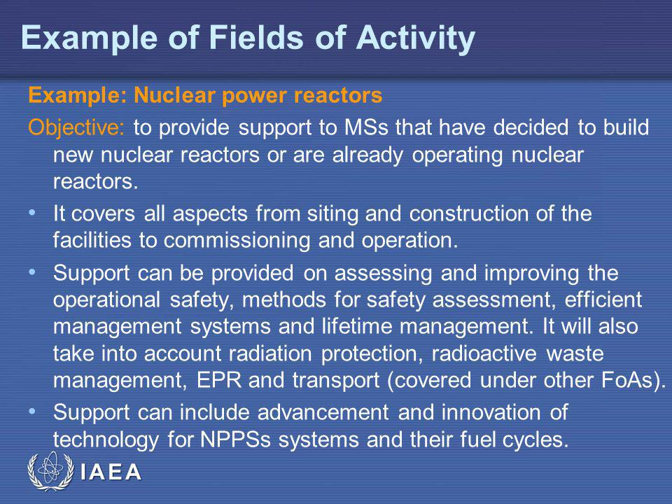 IAEA Example of Fields of Activity Example: Nuclear power reactors Objective: to provide support to MSs that have decided to build new nuclear reactors or are already operating nuclear reactors.
