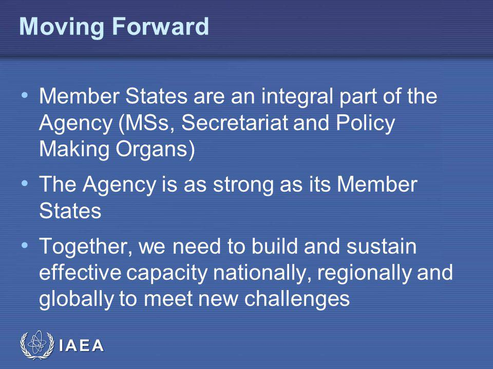 IAEA Moving Forward Member States are an integral part of the Agency (MSs, Secretariat and Policy Making Organs) The Agency is as strong as its Member