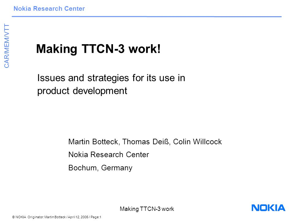 © NOKIA Originator: Martin Botteck / April 12, 2005 / Page:12 Nokia Research Center CAR/MEM/VTT Making TTCN-3 work Further work on interfaces Tool vendors have a notion to close shop and not support public interfaces Codec interface part in TCI leads to non-interchangeable codecs realisation of a given specification in IDL depends on the target language.