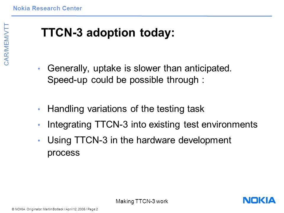 © NOKIA Originator: Martin Botteck / April 12, 2005 / Page:2 Nokia Research Center CAR/MEM/VTT Making TTCN-3 work TTCN-3 adoption today: Generally, uptake is slower than anticipated.