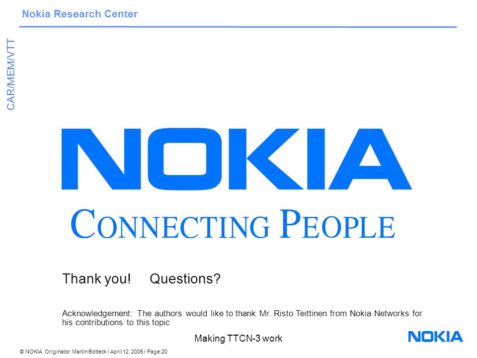 © NOKIA Originator: Martin Botteck / April 12, 2005 / Page:20 Nokia Research Center CAR/MEM/VTT Making TTCN-3 work Thank you.