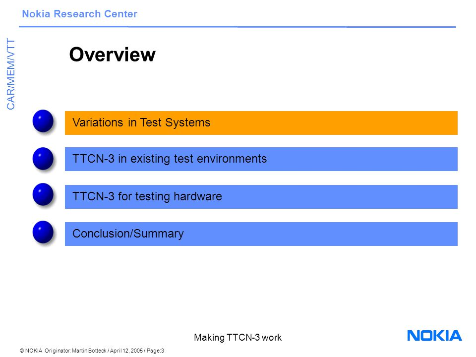 © NOKIA Originator: Martin Botteck / April 12, 2005 / Page:4 Nokia Research Center CAR/MEM/VTT Making TTCN-3 work Variations in Testing Within a set of test cases there often are several commonalities Example: 3G Call –several types of calls (voice, data,…) and calling routes –behaviour will in many cases be similar, but not the same – intuitive solution: copy/paste code from one test case to another similar one -> maintenance problem when the 3G specification is updated –alternative solution: add a parameter in the test case invocation -> code will become hard to read