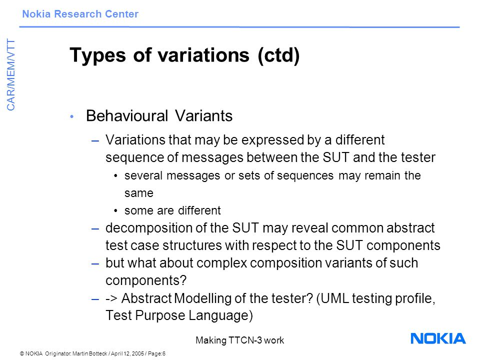 © NOKIA Originator: Martin Botteck / April 12, 2005 / Page:7 Nokia Research Center CAR/MEM/VTT Making TTCN-3 work Types of variations (ctd) Variants of the System under test –product customisation –evolution of conformance standards Might be expressed by altering a parameter (e.g.