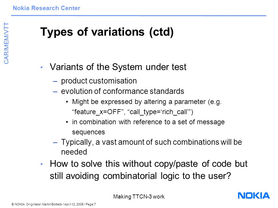 © NOKIA Originator: Martin Botteck / April 12, 2005 / Page:18 Nokia Research Center CAR/MEM/VTT Making TTCN-3 work Overview TTCN-3 for testing hardware Conclusion/Summary TTCN-3 in existing test environments Variations in Test Systems