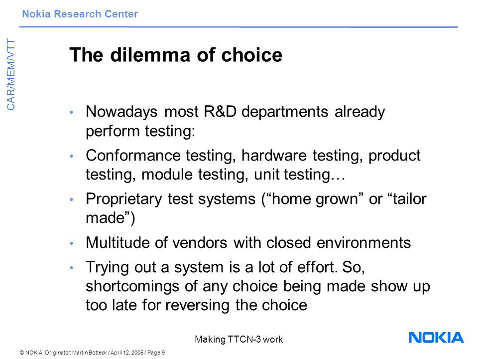 © NOKIA Originator: Martin Botteck / April 12, 2005 / Page:9 Nokia Research Center CAR/MEM/VTT Making TTCN-3 work The dilemma of choice Nowadays most R&D departments already perform testing: Conformance testing, hardware testing, product testing, module testing, unit testing… Proprietary test systems ( home grown or tailor made ) Multitude of vendors with closed environments Trying out a system is a lot of effort.