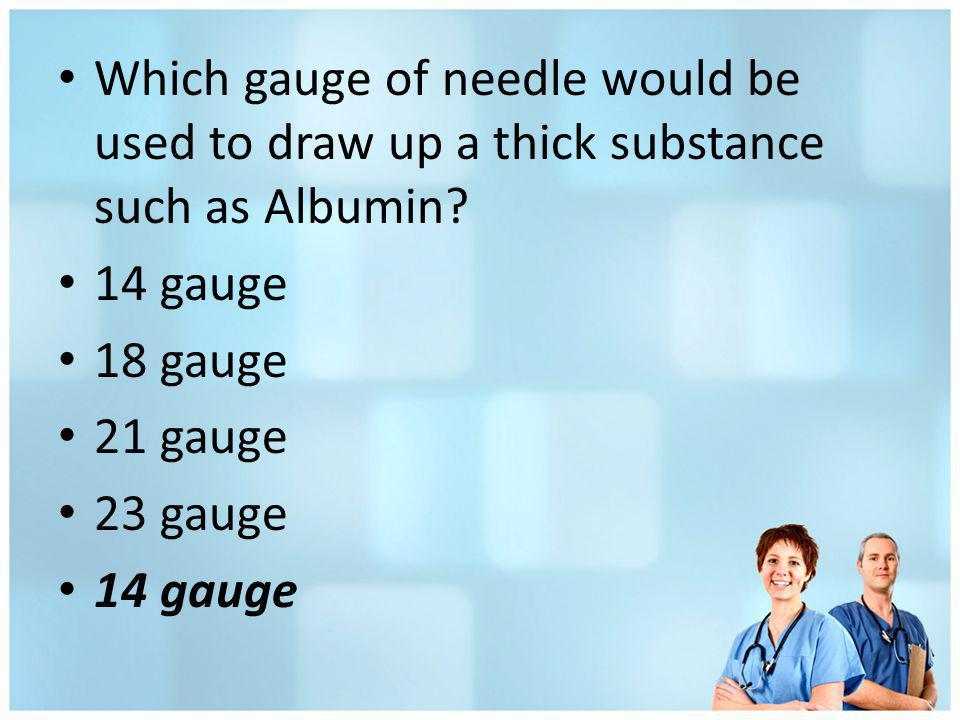 Which gauge of needle would be used to draw up a thick substance such as Albumin? 14 gauge 18 gauge 21 gauge 23 gauge 14 gauge