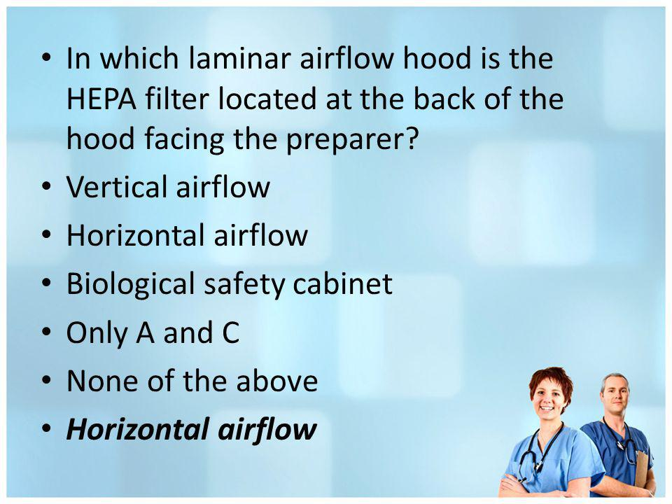 In which laminar airflow hood is the HEPA filter located at the back of the hood facing the preparer? Vertical airflow Horizontal airflow Biological s