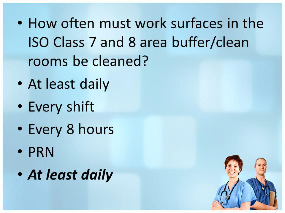 How often must work surfaces in the ISO Class 7 and 8 area buffer/clean rooms be cleaned? At least daily Every shift Every 8 hours PRN At least daily