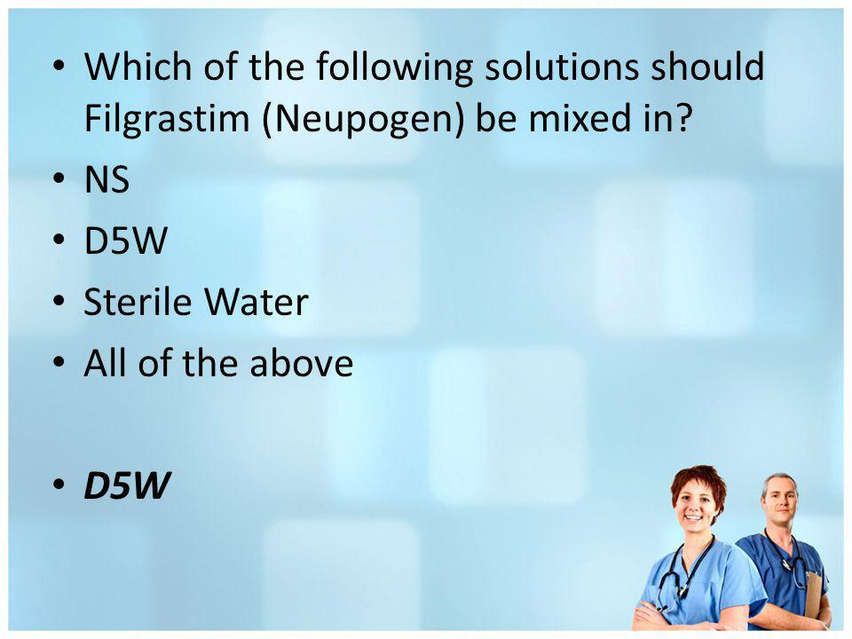 Which of the following solutions should Filgrastim (Neupogen) be mixed in? NS D5W Sterile Water All of the above D5W