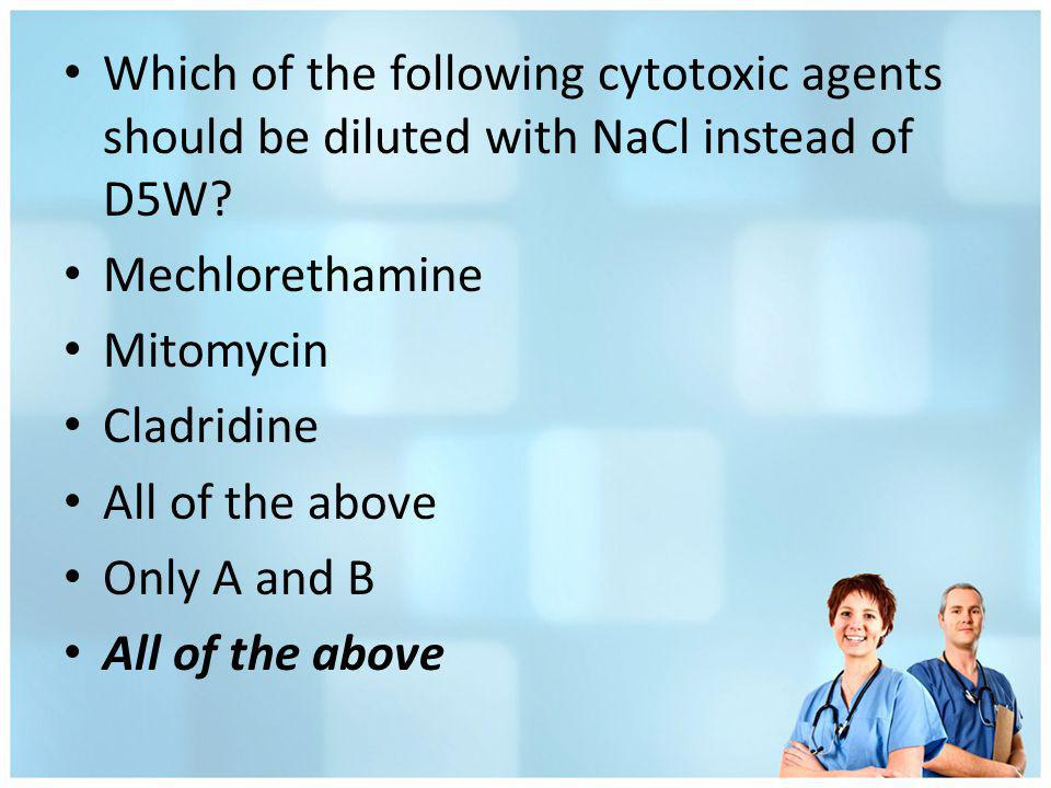 Which of the following cytotoxic agents should be diluted with NaCl instead of D5W? Mechlorethamine Mitomycin Cladridine All of the above Only A and B