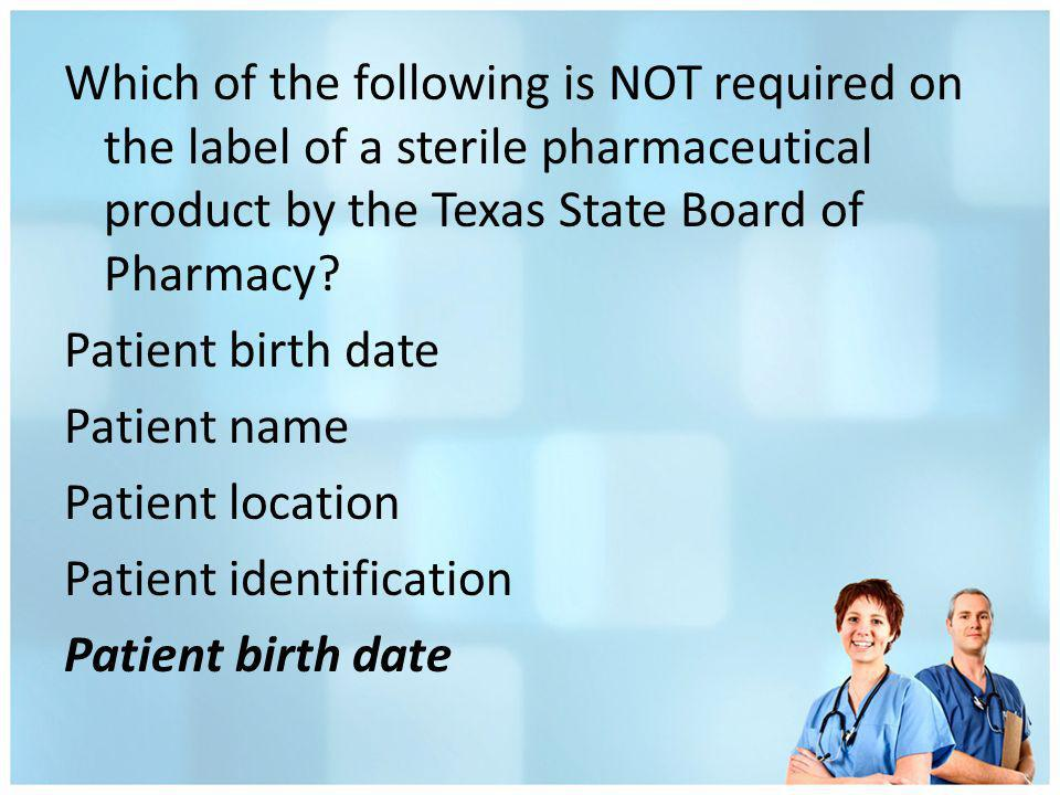 Which of the following is NOT required on the label of a sterile pharmaceutical product by the Texas State Board of Pharmacy? Patient birth date Patie