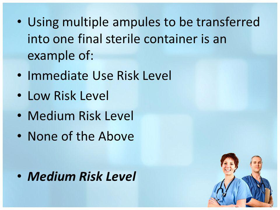Using multiple ampules to be transferred into one final sterile container is an example of: Immediate Use Risk Level Low Risk Level Medium Risk Level