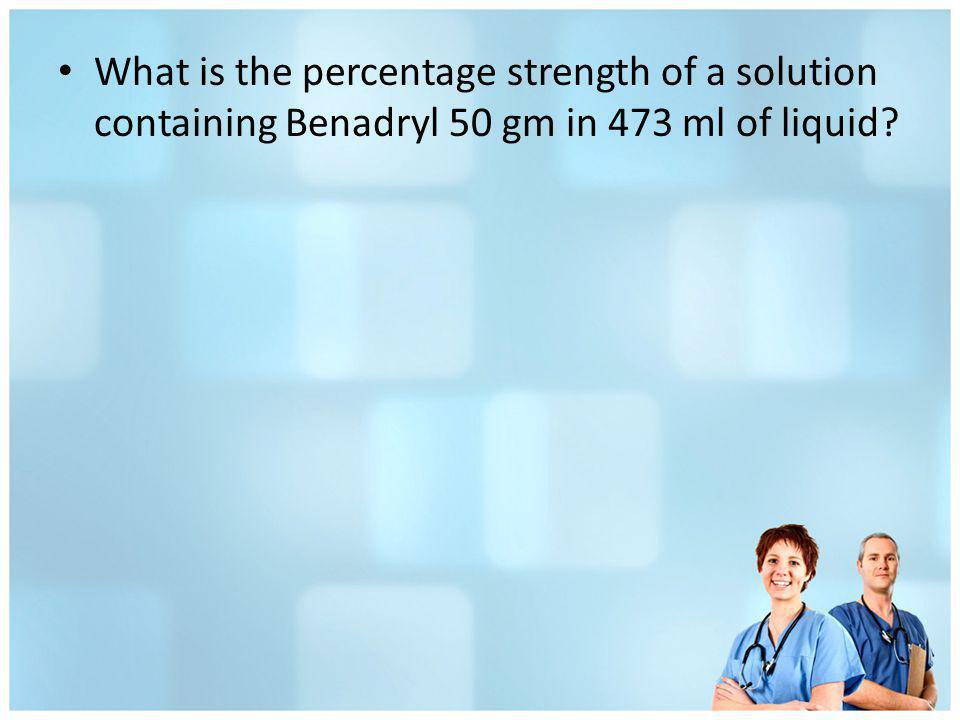 What is the percentage strength of a solution containing Benadryl 50 gm in 473 ml of liquid?