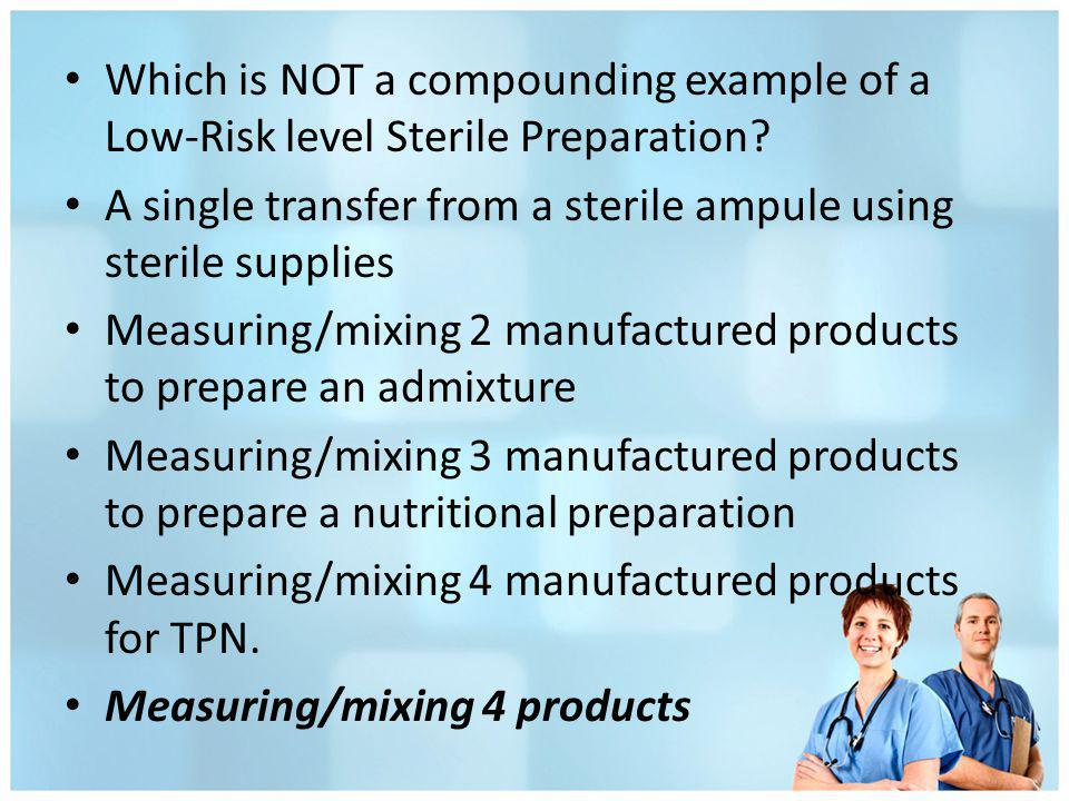 Which is NOT a compounding example of a Low-Risk level Sterile Preparation? A single transfer from a sterile ampule using sterile supplies Measuring/m
