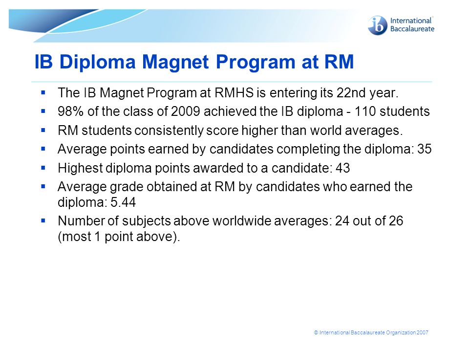 © International Baccalaureate Organization 2007 IB Diploma Magnet Program at RM  The IB Magnet Program at RMHS is entering its 22nd year.  98% of th
