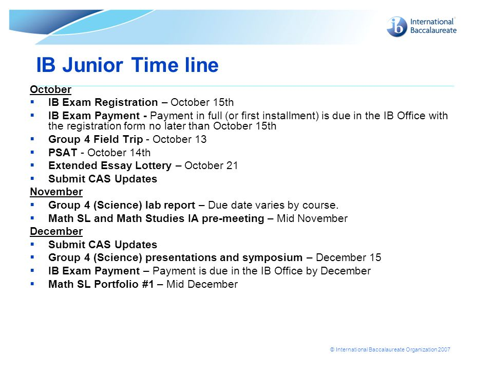 © International Baccalaureate Organization 2007 IB Junior Time line October  IB Exam Registration – October 15th  IB Exam Payment - Payment in full (or first installment) is due in the IB Office with the registration form no later than October 15th  Group 4 Field Trip - October 13  PSAT - October 14th  Extended Essay Lottery – October 21  Submit CAS Updates November  Group 4 (Science) lab report – Due date varies by course.