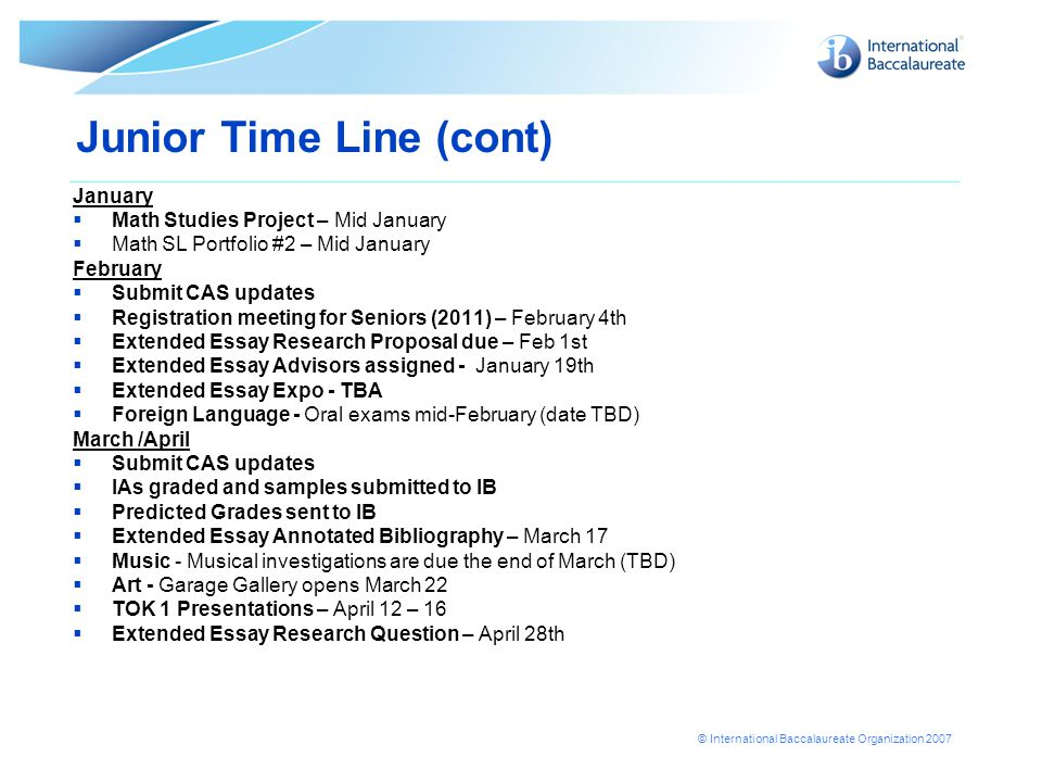 © International Baccalaureate Organization 2007 Junior Time Line (cont) May  IB and AP Exams – Scheduled May 4 – May 22.