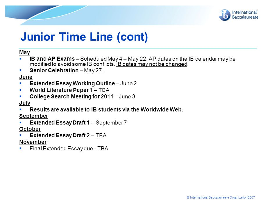 © International Baccalaureate Organization 2007 Junior Time Line (cont) May  IB and AP Exams – Scheduled May 4 – May 22. AP dates on the IB calendar