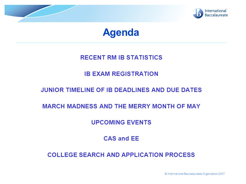 © International Baccalaureate Organization 2007 Agenda RECENT RM IB STATISTICS IB EXAM REGISTRATION JUNIOR TIMELINE OF IB DEADLINES AND DUE DATES MARCH MADNESS AND THE MERRY MONTH OF MAY UPCOMING EVENTS CAS and EE COLLEGE SEARCH AND APPLICATION PROCESS