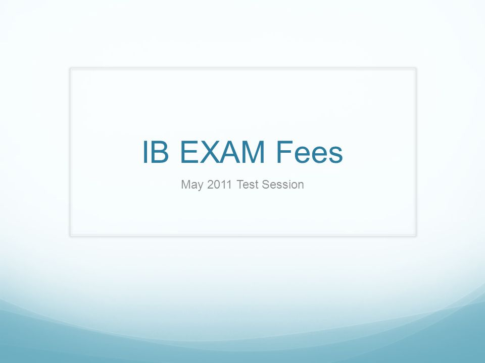 IB EXAM Fees May 2011 Test Session