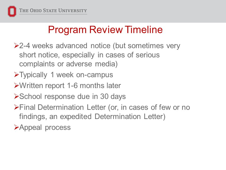 Program Review Timeline  2-4 weeks advanced notice (but sometimes very short notice, especially in cases of serious complaints or adverse media)  Typically 1 week on-campus  Written report 1-6 months later  School response due in 30 days  Final Determination Letter (or, in cases of few or no findings, an expedited Determination Letter)  Appeal process