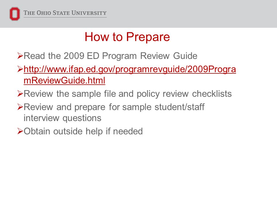How to Prepare  Read the 2009 ED Program Review Guide    mReviewGuide.html   mReviewGuide.html  Review the sample file and policy review checklists  Review and prepare for sample student/staff interview questions  Obtain outside help if needed