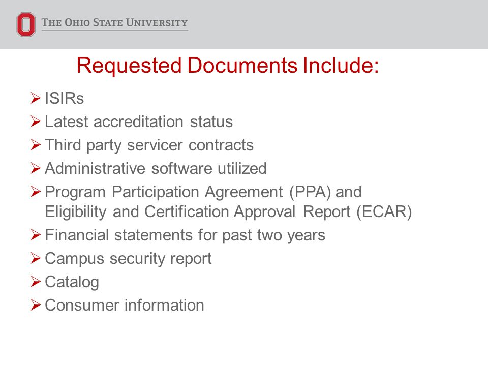 Requested Documents Include:  ISIRs  Latest accreditation status  Third party servicer contracts  Administrative software utilized  Program Participation Agreement (PPA) and Eligibility and Certification Approval Report (ECAR)  Financial statements for past two years  Campus security report  Catalog  Consumer information